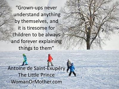 "Aphorisms ""Grown-ups never understand anything by themselves, and it is tiresome for children to be always and forever explaining things to them"" Antoine de Saint-Exupery"