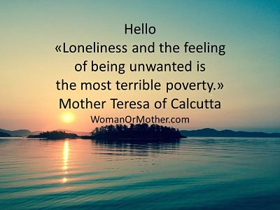 Hello Loneliness and the feeling of being unwanted is the most terrible poverty