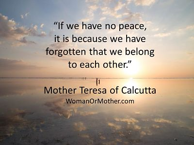 Aphorisms If we have no peace, it is because we have forgotten that we belong to each Mother Teresa of Calcutta