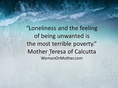 Aphorisms Loneliness and the feeling of being unwanted is the most terrible poverty Mother Teresa of Calcutta