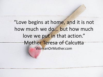 Aphorisms Love begins at home, and it is not how much we do Mother Teresa of Calcutta