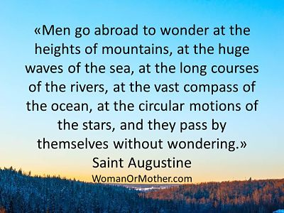 Men go abroad to wonder at the heights of mountains, at the huge waves of the Saint Augustine