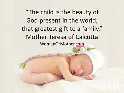 Aphorisms The child is the beauty of God present in the world, that greatest gift to a family Mother Teresa of Calcutta