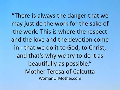 Aphorisms There is always the danger that we may just do the work for the sake of the Mother Teresa of Calcutta