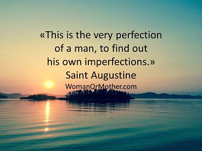 This is the very perfection of a man, to find out his own imperfections Saint Augustine
